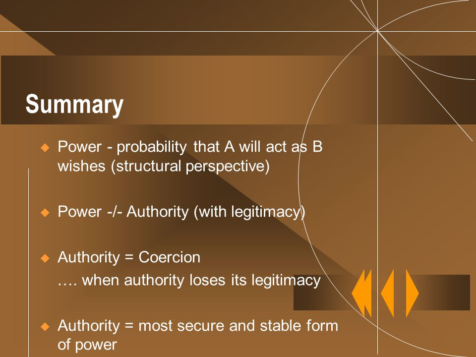 Summary Power - probability that A will act as B wishes (structural perspective) Power -/- Authority (with legitimacy)