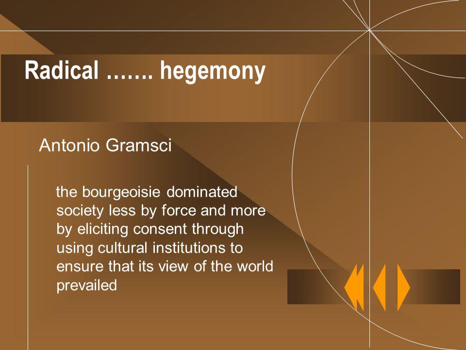 Radical ……. hegemony Antonio Gramsci