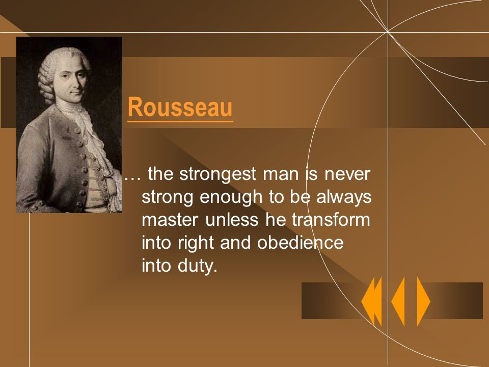 Rousseau … the strongest man is never strong enough to be always master unless he transform into right and obedience into duty.