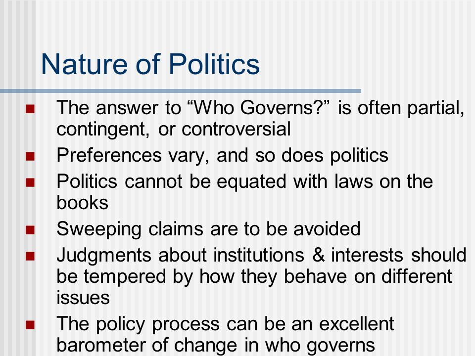Nature of Politics The answer to Who Governs is often partial, contingent, or controversial. Preferences vary, and so does politics.