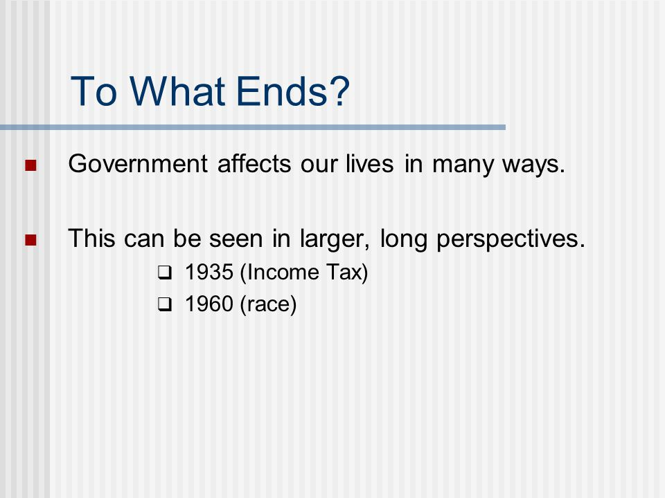 To What Ends Government affects our lives in many ways.