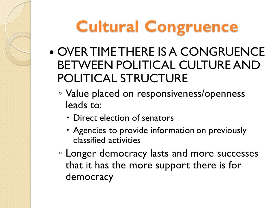 Cultural Congruence OVER TIME THERE IS A CONGRUENCE BETWEEN POLITICAL CULTURE AND POLITICAL STRUCTURE.