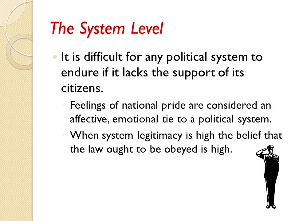 The System Level It is difficult for any political system to endure if it lacks the support of its citizens.
