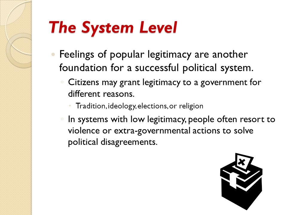 The System Level Feelings of popular legitimacy are another foundation for a successful political system.