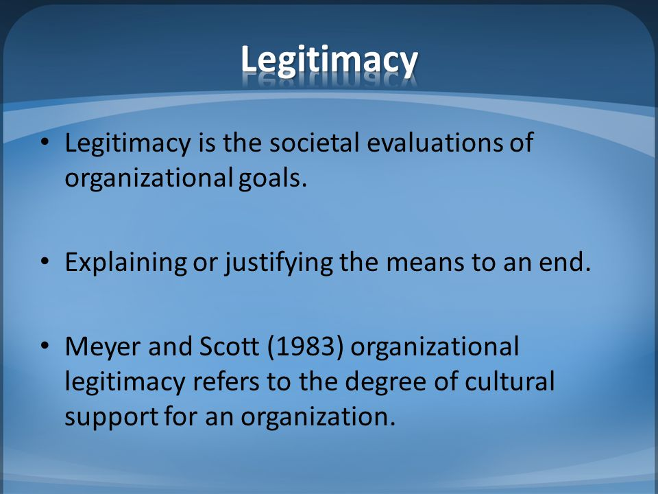 Legitimacy Legitimacy is the societal evaluations of organizational goals. Explaining or justifying the means to an end.