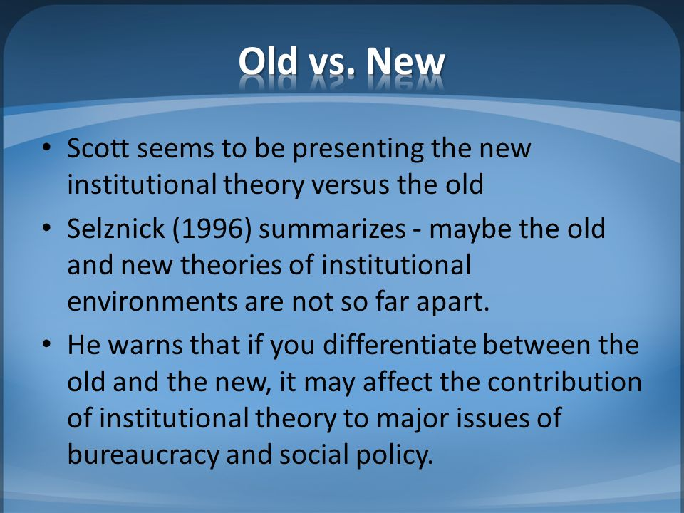 Old vs. New Scott seems to be presenting the new institutional theory versus the old.