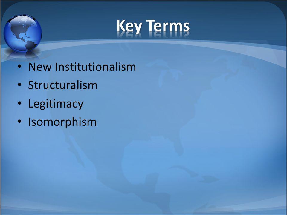Key Terms New Institutionalism Structuralism Legitimacy Isomorphism