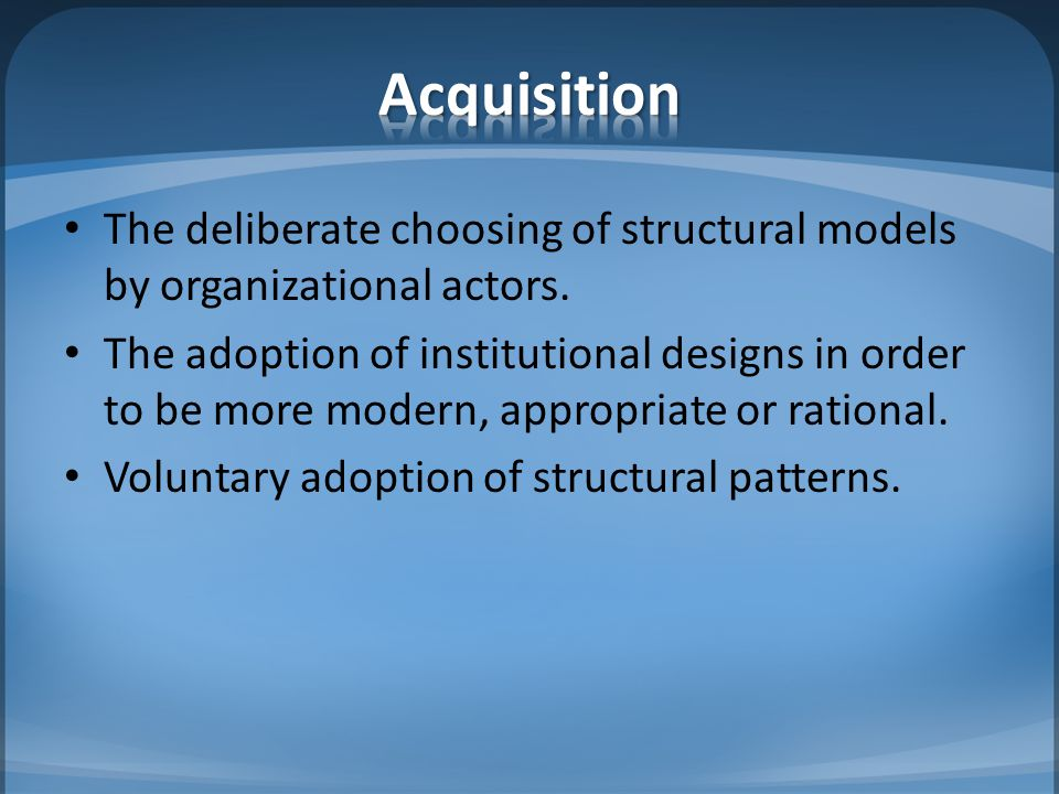 Acquisition The deliberate choosing of structural models by organizational actors.
