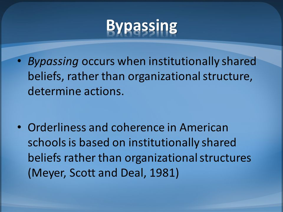 Bypassing Bypassing occurs when institutionally shared beliefs, rather than organizational structure, determine actions.