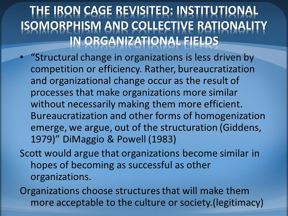 THE IRON CAGE REVISITED: INSTITUTIONAL ISOMORPHISM AND COLLECTIVE RATIONALITY IN ORGANIZATIONAL FIELDS
