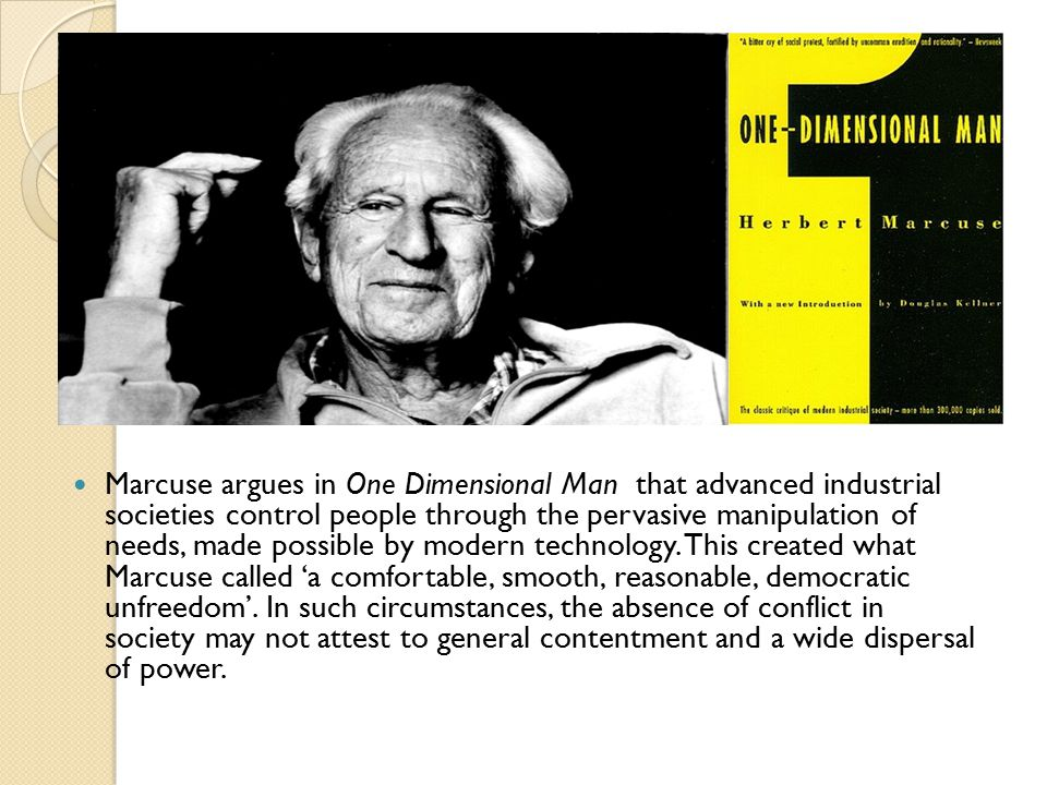 Marcuse argues in One Dimensional Man that advanced industrial societies control people through the pervasive manipulation of needs, made possible by modern technology.