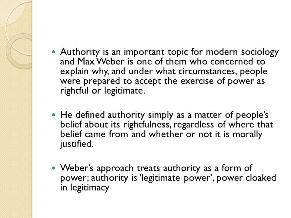 Authority is an important topic for modern sociology and Max Weber is one of them who concerned to explain why, and under what circumstances, people were prepared to accept the exercise of power as rightful or legitimate.