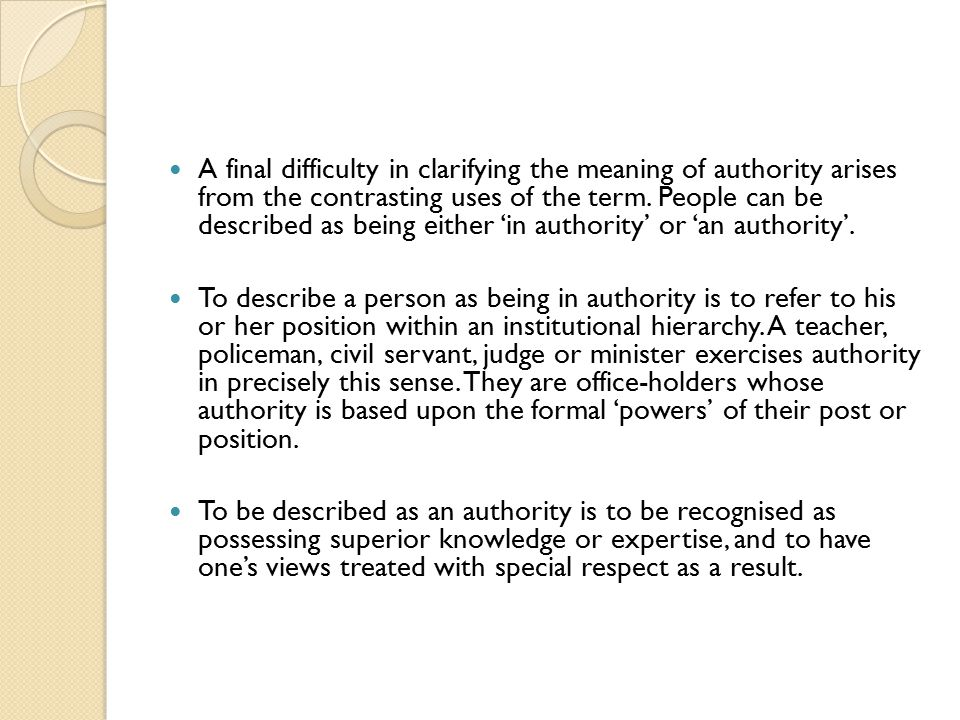 A final difficulty in clarifying the meaning of authority arises from the contrasting uses of the term. People can be described as being either 'in authority' or 'an authority'.