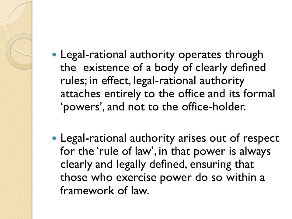 Legal-rational authority operates through the existence of a body of clearly defined rules; in effect, legal-rational authority attaches entirely to the office and its formal 'powers', and not to the office-holder.