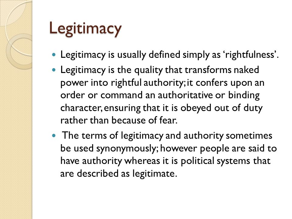 Legitimacy Legitimacy is usually defined simply as 'rightfulness'.