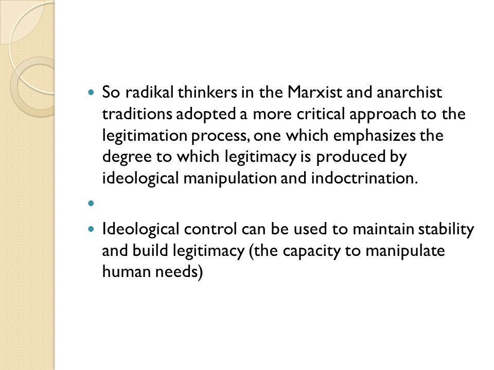 So radikal thinkers in the Marxist and anarchist traditions adopted a more critical approach to the legitimation process, one which emphasizes the degree to which legitimacy is produced by ideological manipulation and indoctrination.