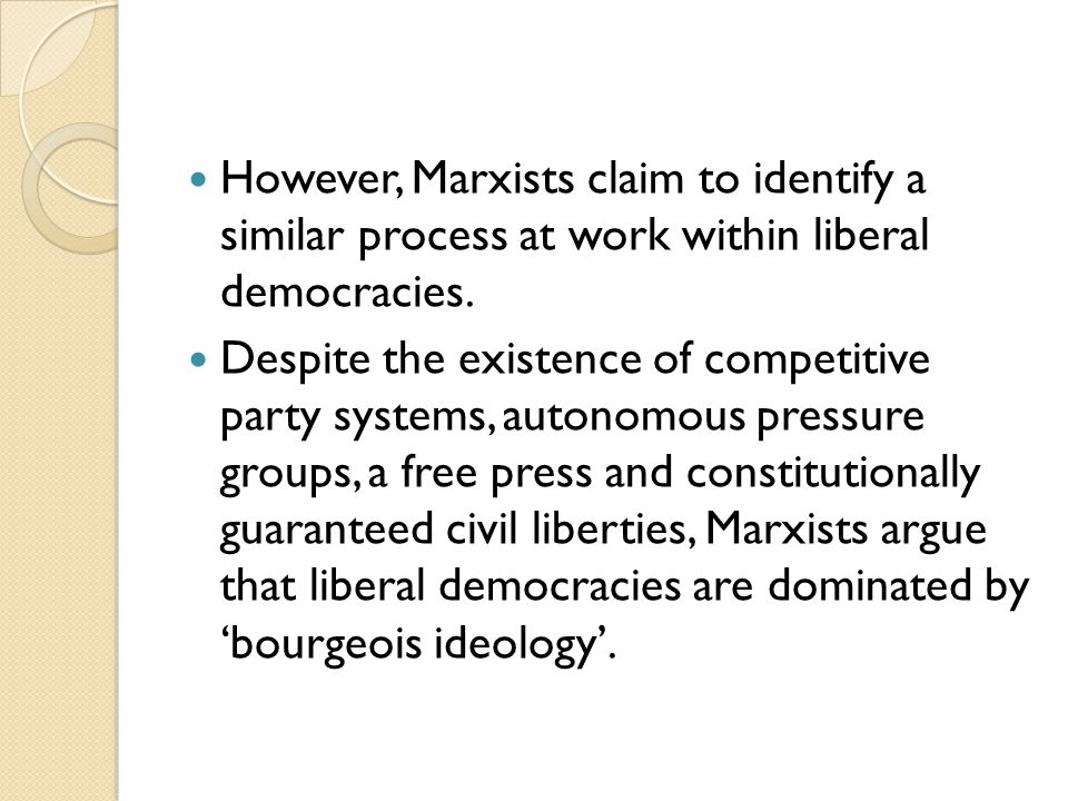 However, Marxists claim to identify a similar process at work within liberal democracies.