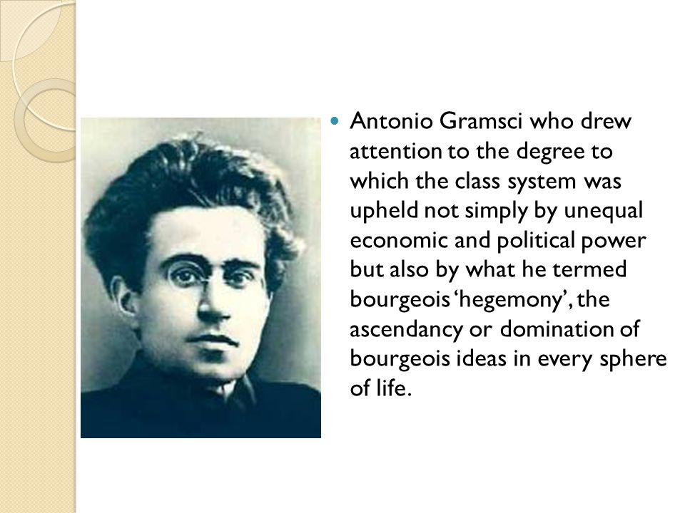 Antonio Gramsci who drew attention to the degree to which the class system was upheld not simply by unequal economic and political power but also by what he termed bourgeois 'hegemony', the ascendancy or domination of bourgeois ideas in every sphere of life.