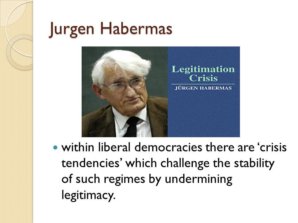 Jurgen Habermas within liberal democracies there are 'crisis tendencies' which challenge the stability of such regimes by undermining legitimacy.