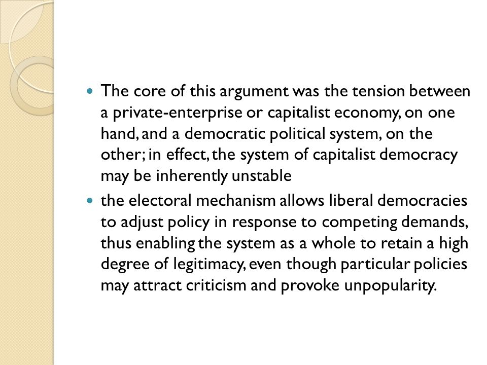 The core of this argument was the tension between a private-enterprise or capitalist economy, on one hand, and a democratic political system, on the other; in effect, the system of capitalist democracy may be inherently unstable