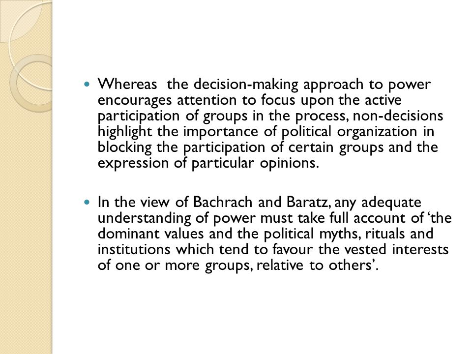 Whereas the decision-making approach to power encourages attention to focus upon the active participation of groups in the process, non-decisions highlight the importance of political organization in blocking the participation of certain groups and the expression of particular opinions.