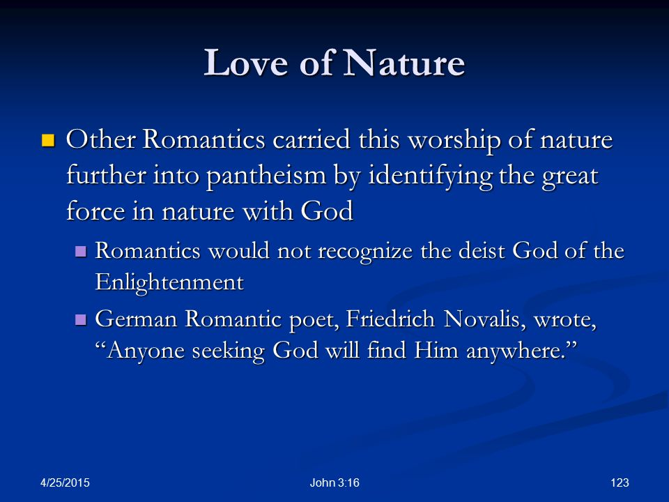 Love of Nature Other Romantics carried this worship of nature further into pantheism by identifying the great force in nature with God.
