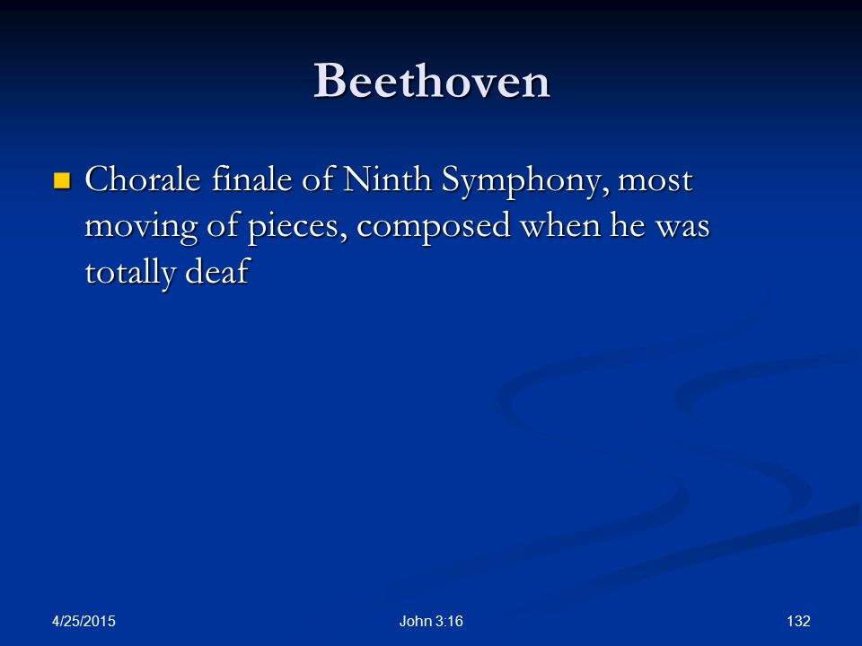 Beethoven Chorale finale of Ninth Symphony, most moving of pieces, composed when he was totally deaf.