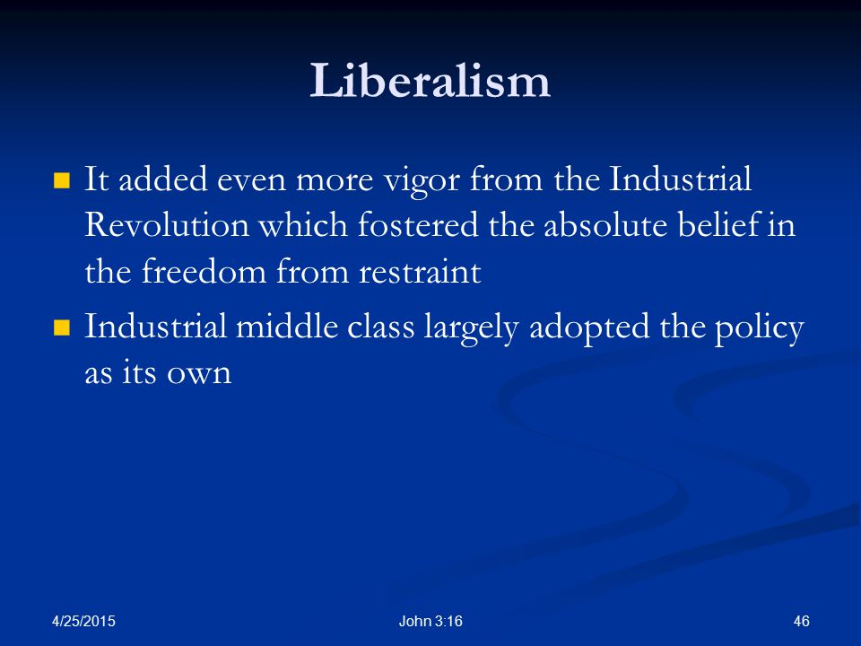 Liberalism It added even more vigor from the Industrial Revolution which fostered the absolute belief in the freedom from restraint.