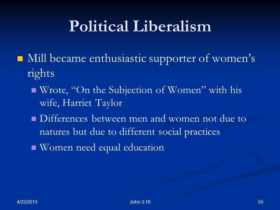 Political Liberalism Mill became enthusiastic supporter of women's rights. Wrote, On the Subjection of Women with his wife, Harriet Taylor.