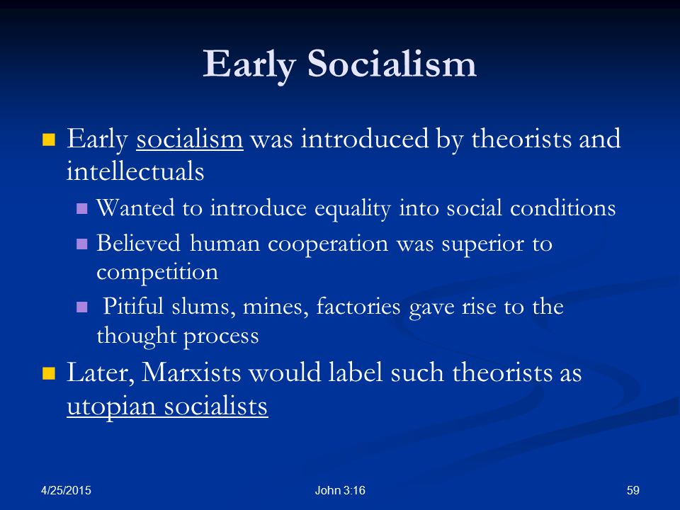 Early Socialism Early socialism was introduced by theorists and intellectuals. Wanted to introduce equality into social conditions.