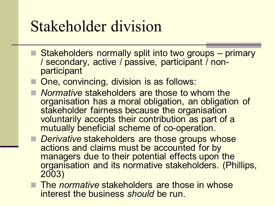Stakeholder division Stakeholders normally split into two groups – primary / secondary, active / passive, participant / non-participant.