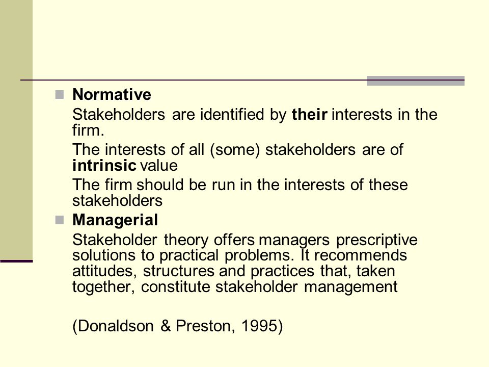 Normative Stakeholders are identified by their interests in the firm. The interests of all (some) stakeholders are of intrinsic value.