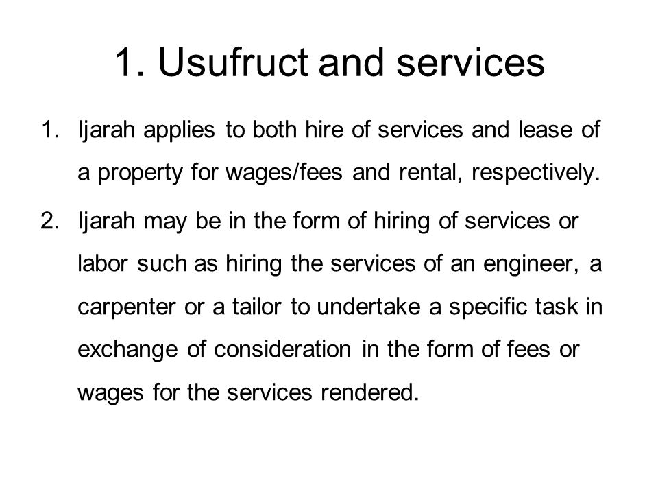 1. Usufruct and services Ijarah applies to both hire of services and lease of a property for wages/fees and rental, respectively.