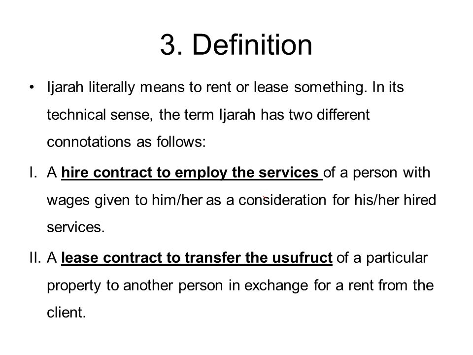 3. Definition Ijarah literally means to rent or lease something. In its technical sense, the term Ijarah has two different connotations as follows: