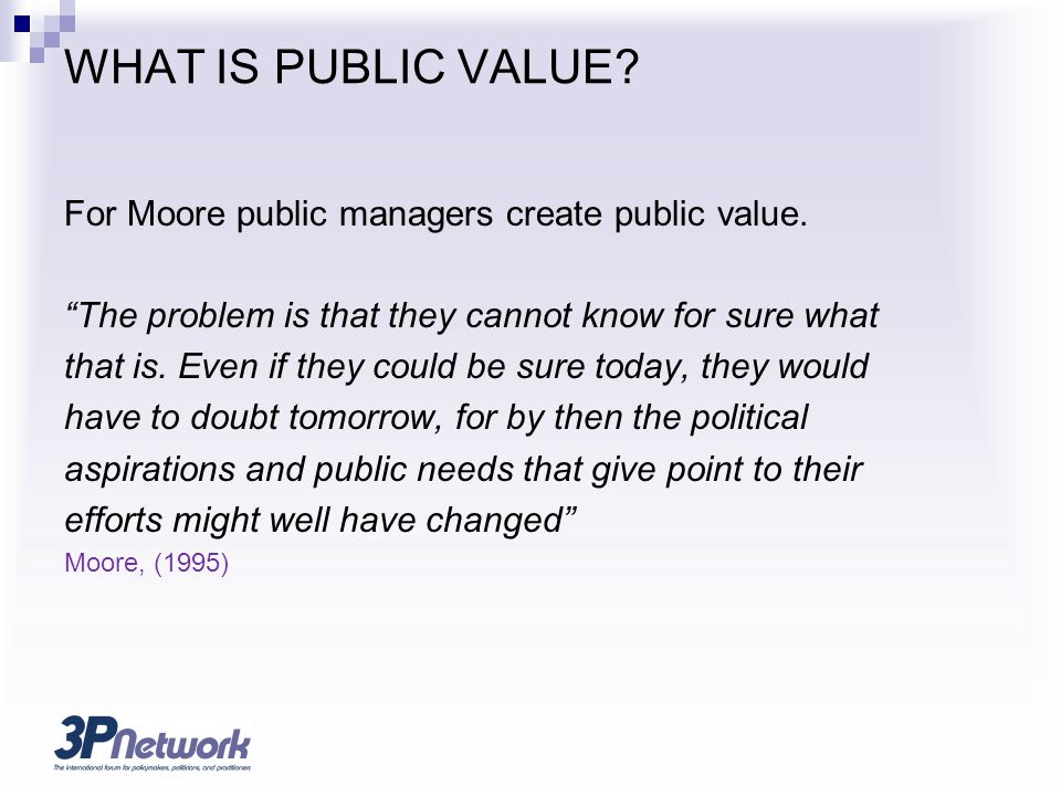 WHAT IS PUBLIC VALUE For Moore public managers create public value.