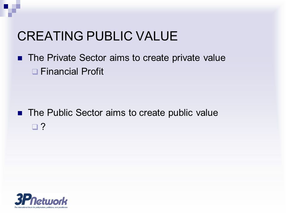 CREATING PUBLIC VALUE The Private Sector aims to create private value