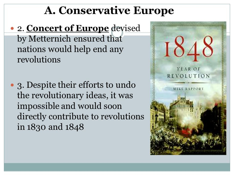 A. Conservative Europe 2. Concert of Europe devised by Metternich ensured that nations would help end any revolutions.