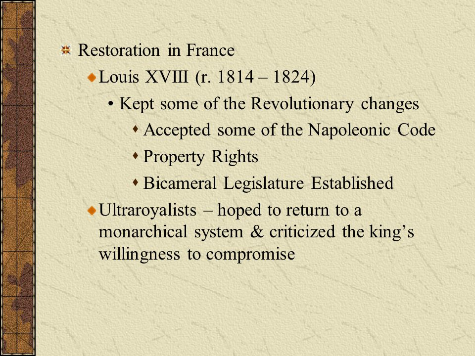 Restoration in France Louis XVIII (r. 1814 – 1824) Kept some of the Revolutionary changes. Accepted some of the Napoleonic Code.