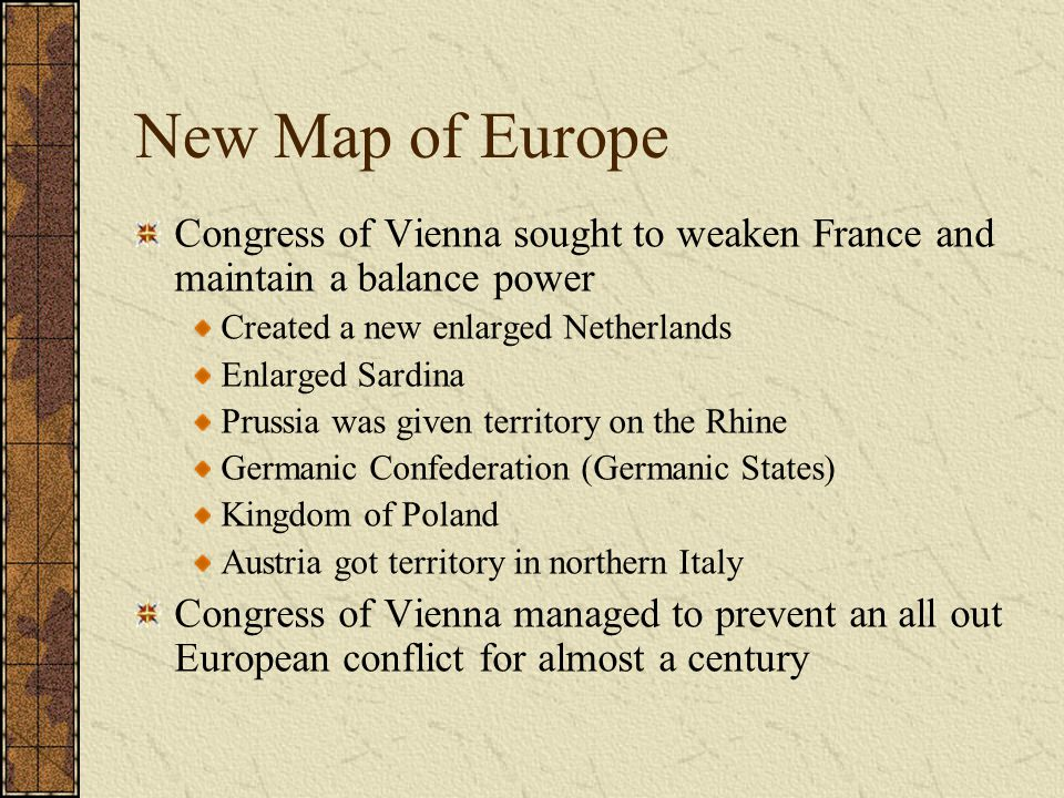 New Map of Europe Congress of Vienna sought to weaken France and maintain a balance power. Created a new enlarged Netherlands.