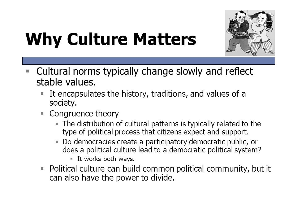Why Culture Matters Cultural norms typically change slowly and reflect stable values.