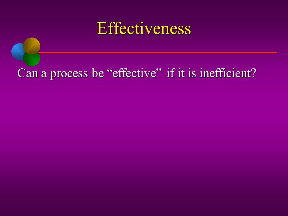 Effectiveness Can a process be effective if it is inefficient