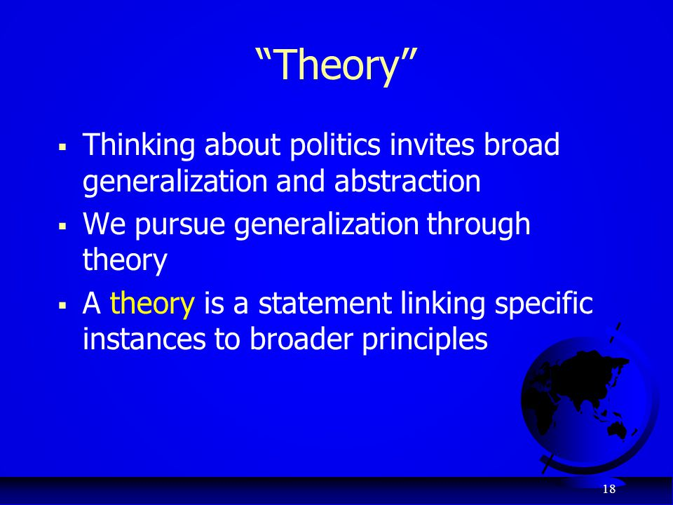 Theory Thinking about politics invites broad generalization and abstraction. We pursue generalization through theory.