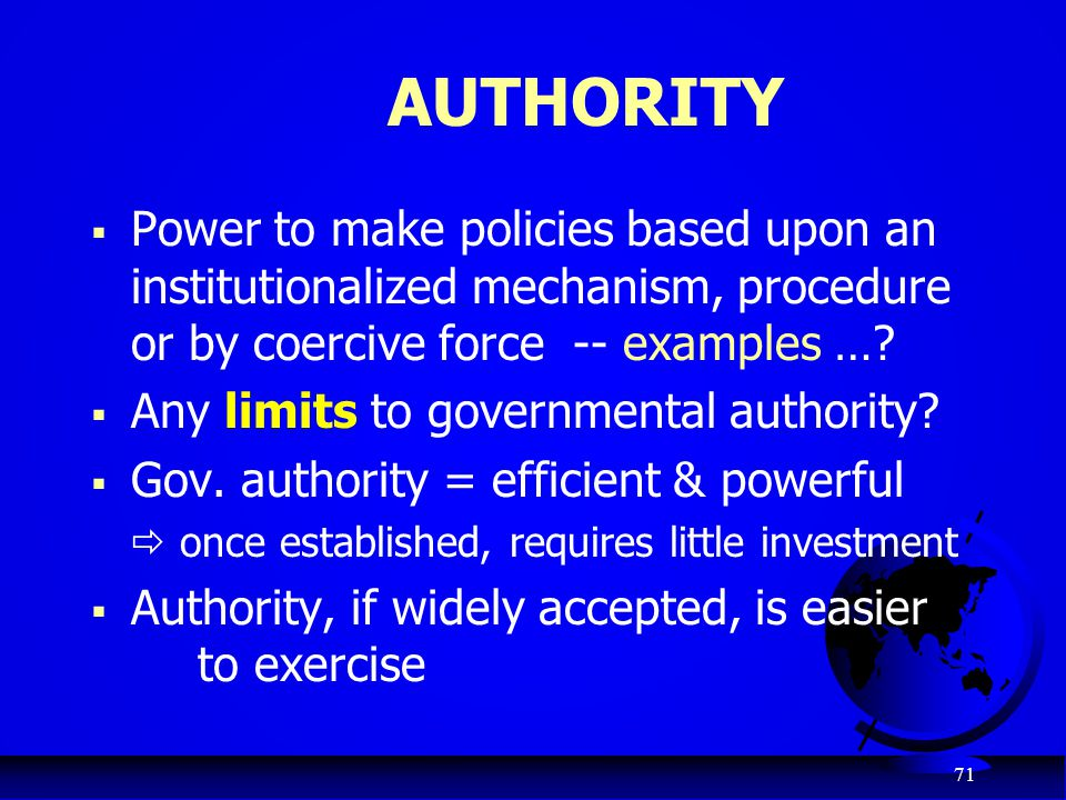 AUTHORITY Power to make policies based upon an institutionalized mechanism, procedure or by coercive force -- examples …
