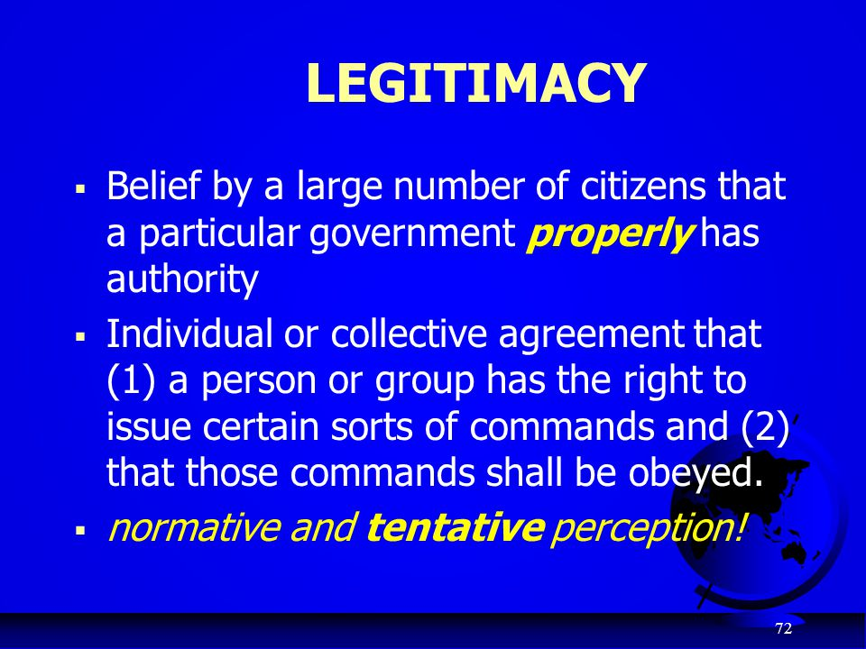 LEGITIMACY Belief by a large number of citizens that a particular government properly has authority.
