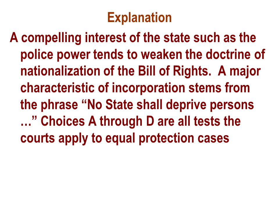 Explanation A compelling interest of the state such as the police power tends to weaken the doctrine of nationalization of the Bill of Rights.