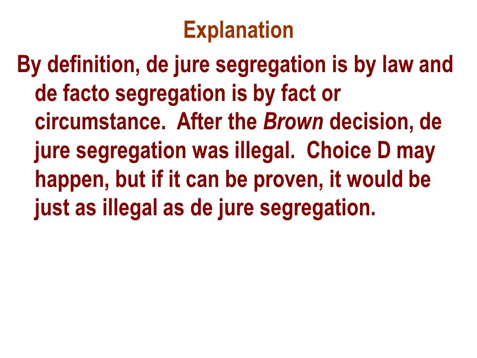 Explanation By definition, de jure segregation is by law and de facto segregation is by fact or circumstance.