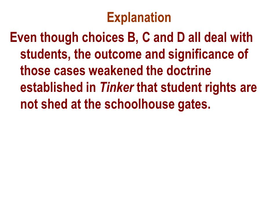 Explanation Even though choices B, C and D all deal with students, the outcome and significance of those cases weakened the doctrine established in Tinker that student rights are not shed at the schoolhouse gates.
