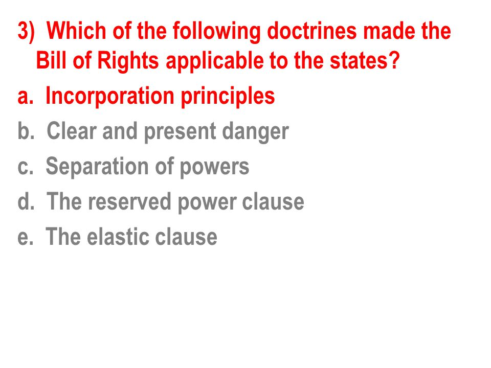 3) Which of the following doctrines made the Bill of Rights applicable to the states.