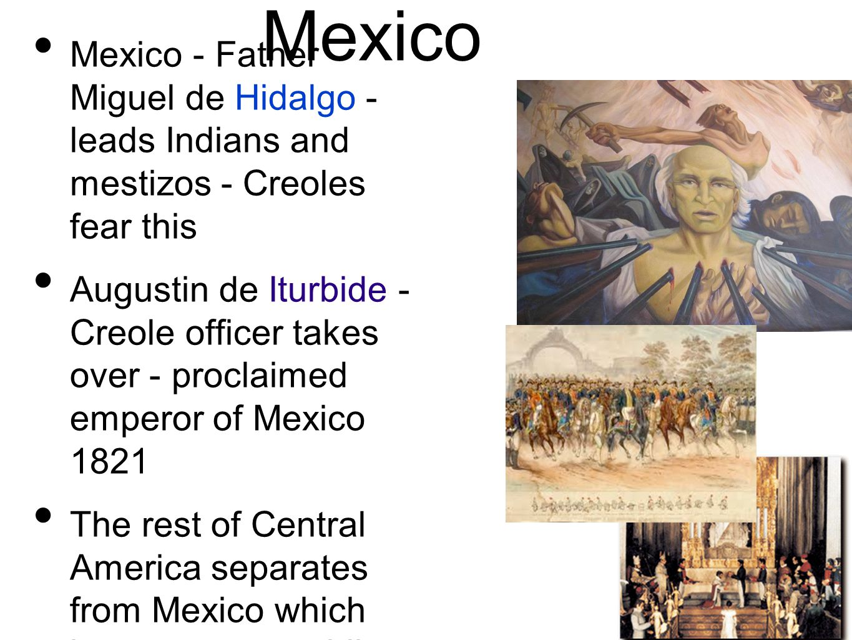 Mexico Mexico - Father Miguel de Hidalgo - leads Indians and mestizos - Creoles fear this.