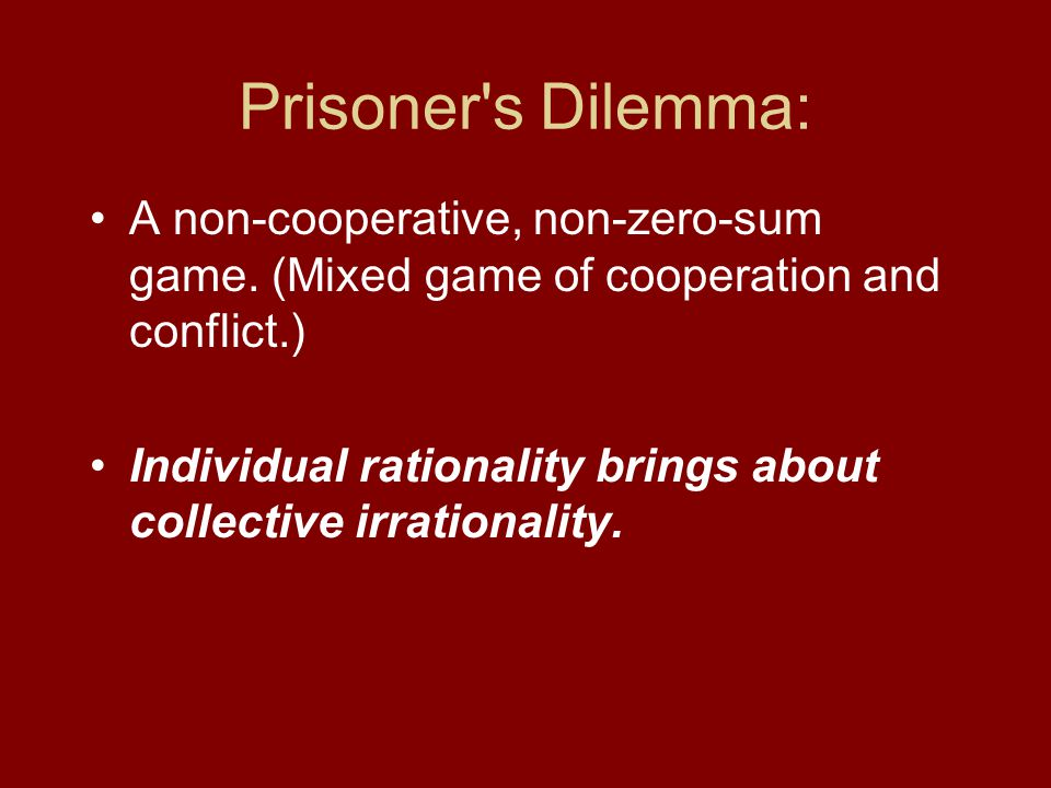 Prisoner s Dilemma: A non-cooperative, non-zero-sum game. (Mixed game of cooperation and conflict.)
